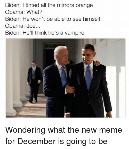 Joe Biden, Memes, and Mirror: Biden: l tinted all the mirrors orange  Obama: What?  Biden: He won't be able to see himself  Obama: Joe  Biden: He'll think he's a vampire Wondering what the new meme for December is going to be