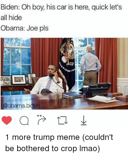 Memes, 🤖, and Car: Biden: Oh boy, his car is here, quick let's  all hide  Obama: Joe pls  @obama bidden 1 more trump meme (couldn't be bothered to crop lmao)