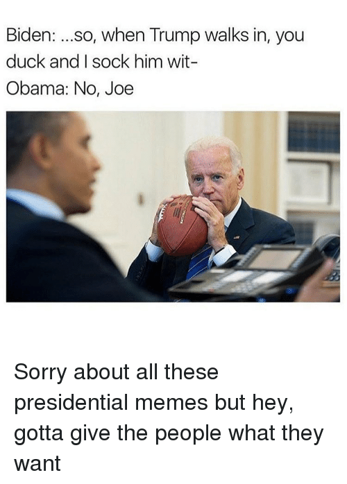 Presidential Meme: Biden  so, when Trump walks in, you  duck and I sock him wit-  Obama: No, Joe Sorry about all these presidential memes but hey, gotta give the people what they want