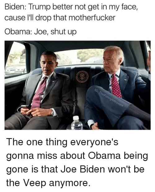 Trump: Biden: Trump better not get in my face,  cause I'll drop that motherfucker  Obama: Joe, shut up The one thing everyone's gonna miss about Obama being gone is that Joe Biden won't be the Veep anymore.