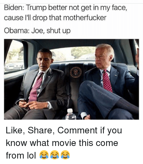 memes: Biden: Trump better not get in my face,  cause I'll drop that motherfucker  Obama: Joe, shut up Like, Share, Comment if you know what movie this come from lol 😂😂😂