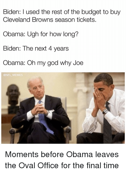 Cleveland Browns, Memes, and Oh My God: Biden: used the rest of the budget to buy  Cleveland Browns season tickets.  Obama: Ugh for how long?  Biden: The next 4 years  Obama: Oh my god why Joe  @NFL MEMES Moments before Obama leaves the Oval Office for the final time