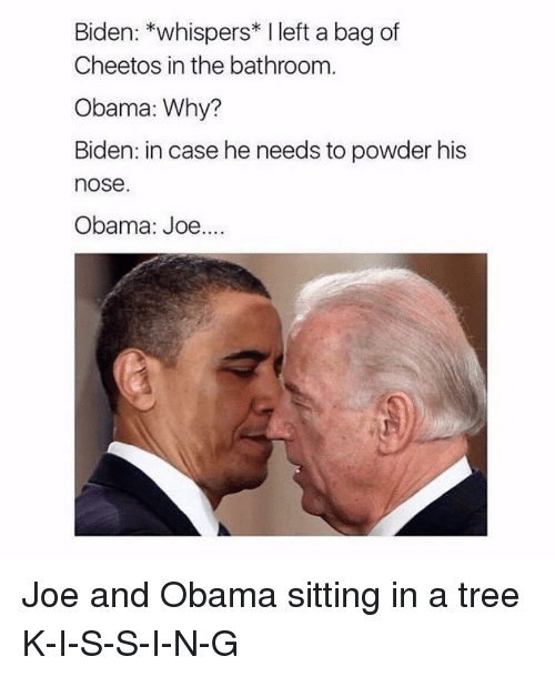 Obama Joe: Biden: *whispers* I left a bag of  Cheetos in the bathroom  Obama: Why?  Biden: in case he needs to powder his  nose  Obama: Joe.... Joe and Obama sitting in a tree K-I-S-S-I-N-G