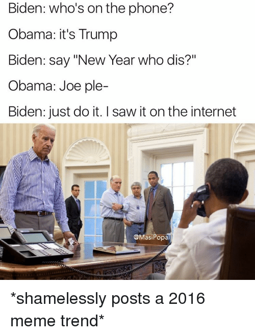 """Funny, Just Do It, and Shameless: Biden: who's on the phone?  Obama: it's Trump  Biden: say """"New Year who dis?""""  Obama: Joe ple-  Biden: just do it. Isaw it onthe internet  @Masi Popal *shamelessly posts a 2016 meme trend*"""