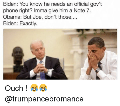Memes, Obama, and Phone: Biden: You know he needs an official gov't  phone right? Imma give him a Note 7.  Obama: But Joe, don't those  Biden: Exactly. Ouch ! 😂😂 @trumpencebromance