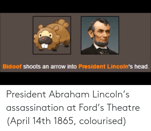 bidoof: Bidoof shoots an arrow into President Lincoln's head. President Abraham Lincoln's assassination at Ford's Theatre (April 14th 1865, colourised)