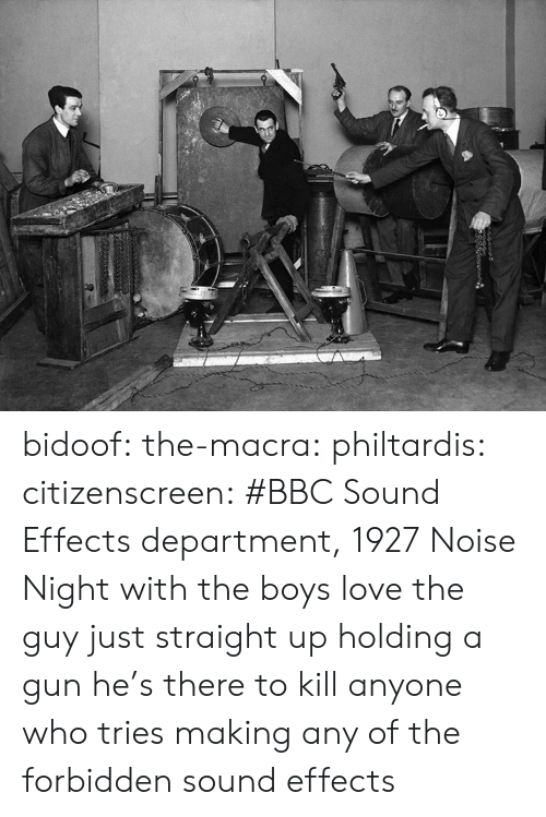 bidoof: bidoof: the-macra:  philtardis:  citizenscreen: #BBC Sound Effects department, 1927  Noise Night with the boys   love the guy just straight up holding a gun   he's there to kill anyone who tries making any of the forbidden sound effects
