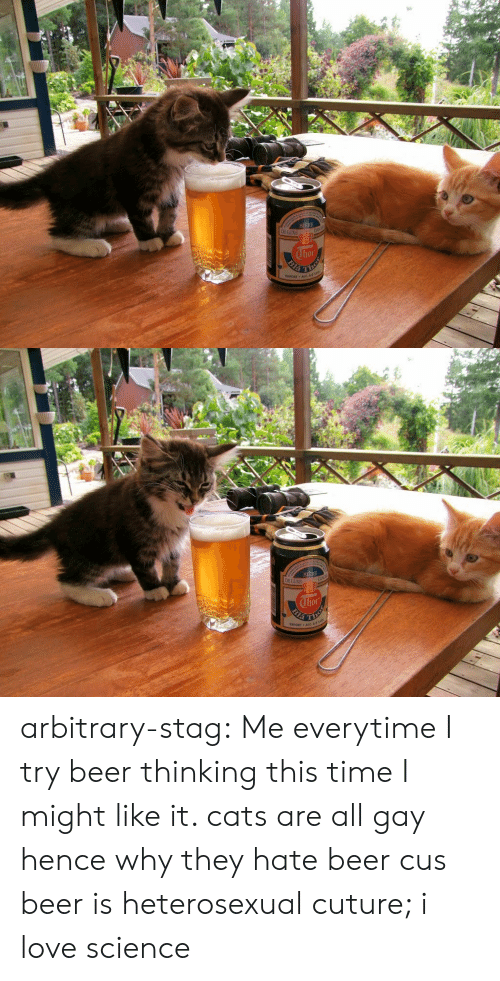 Stag: BIERE  DE LUXE  hor arbitrary-stag: Me everytime I try beer thinking this time I might like it.  cats are all gay hence why they hate beer cus beer is heterosexual cuture; i love science