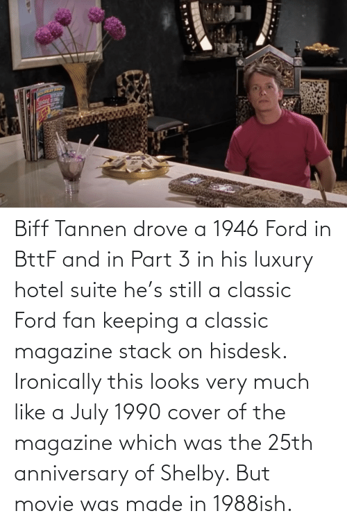 july: Biff Tannen drove a 1946 Ford in BttF and in Part 3 in his luxury hotel suite he's still a classic Ford fan keeping a classic magazine stack on hisdesk. Ironically this looks very much like a July 1990 cover of the magazine which was the 25th anniversary of Shelby. But movie was made in 1988ish.