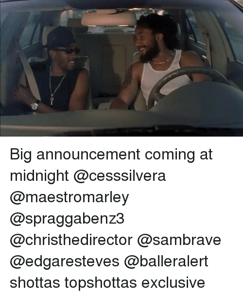 Memes, Announcement, and 🤖: Big announcement coming at midnight @cesssilvera @maestromarley @spraggabenz3 @christhedirector @sambrave @edgaresteves @balleralert shottas topshottas exclusive