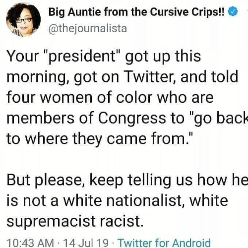 """congress: Big Auntie from the Cursive Crips!!  @thejournalista  Your """"president"""" got up this  morning, got on Twitter, and told  four women of color who are  members of Congress to """"go back  to where they came from.""""  But please, keep telling us how he  is not a white nationalist, white  supremacist racist.  10:43 AM 14 Jul 19 Twitter for Android"""