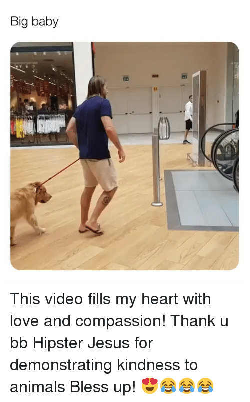 Hipster Jesus: Big baby This video fills my heart with love and compassion! Thank u bb Hipster Jesus for demonstrating kindness to animals Bless up! 😍😂😂😂