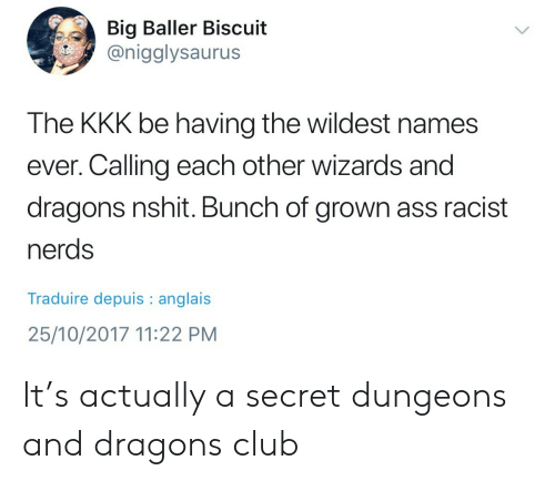 Dungeons and Dragons: Big Baller Biscuit  @nigglysaurus  S-  The KKK be having the wildest names  ever. Calling each other wizards and  dragons nshit. Bunch of grown ass racist  nerds  Traduire depuis anglais  25/10/2017 11:22 PM It's actually a secret dungeons and dragons club