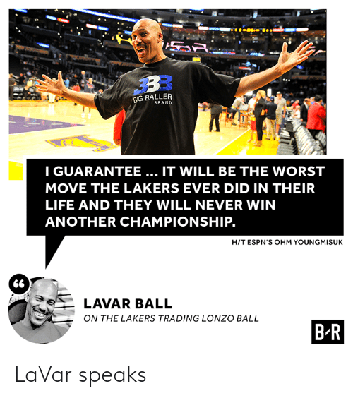 ohm: BIG BALLER  BRAND  IGUARANTEE... IT WILL BE THE WORST  MOVE THE LAKERS EVER DID IN THEIR  LIFE AND THEY WILL NEVER WIN  ANOTHER CHAMPIONSHIP.  H/T ESPN'S OHM YOUNGMISUK  66  LAVAR BALL  ON THE LAKERS TRADING LONZO BALL  B R LaVar speaks