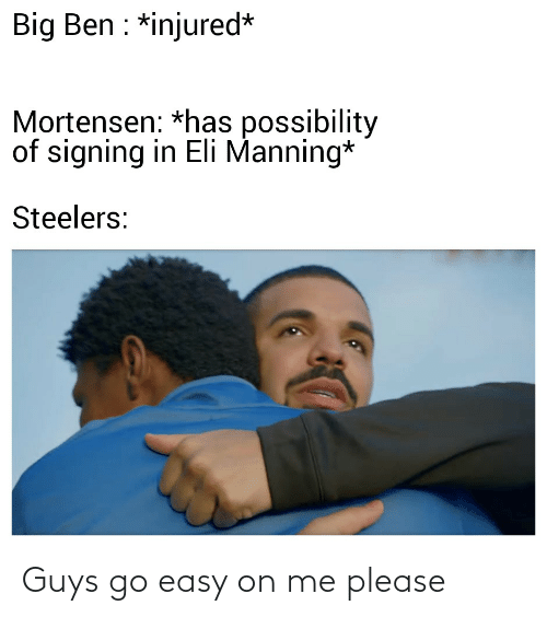 Eli Manning: Big Ben : *injured*  Mortensen: *has possibility  of signing in Eli Manning*  Steelers: Guys go easy on me please