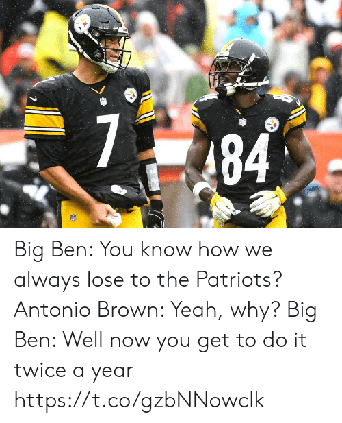 Antonio Brown: Big Ben: You know how we always lose to the Patriots?   Antonio Brown: Yeah, why?  Big Ben: Well now you get to do it twice a year https://t.co/gzbNNowclk