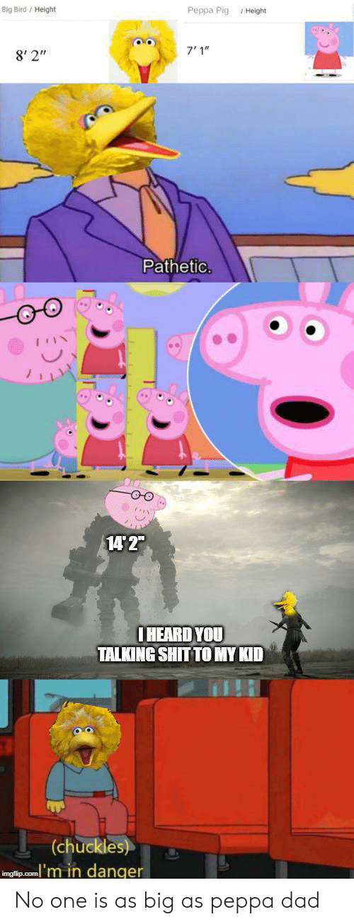 "peppa pig: Big Bird/ Height  Peppa Pig Height  7'1""  8' 2""  Pathetic.  14 2""  IHEARD YOU  TALKING SHIT TO MY KID  (chuckles)  inglip.com'm in danger No one is as big as peppa dad"