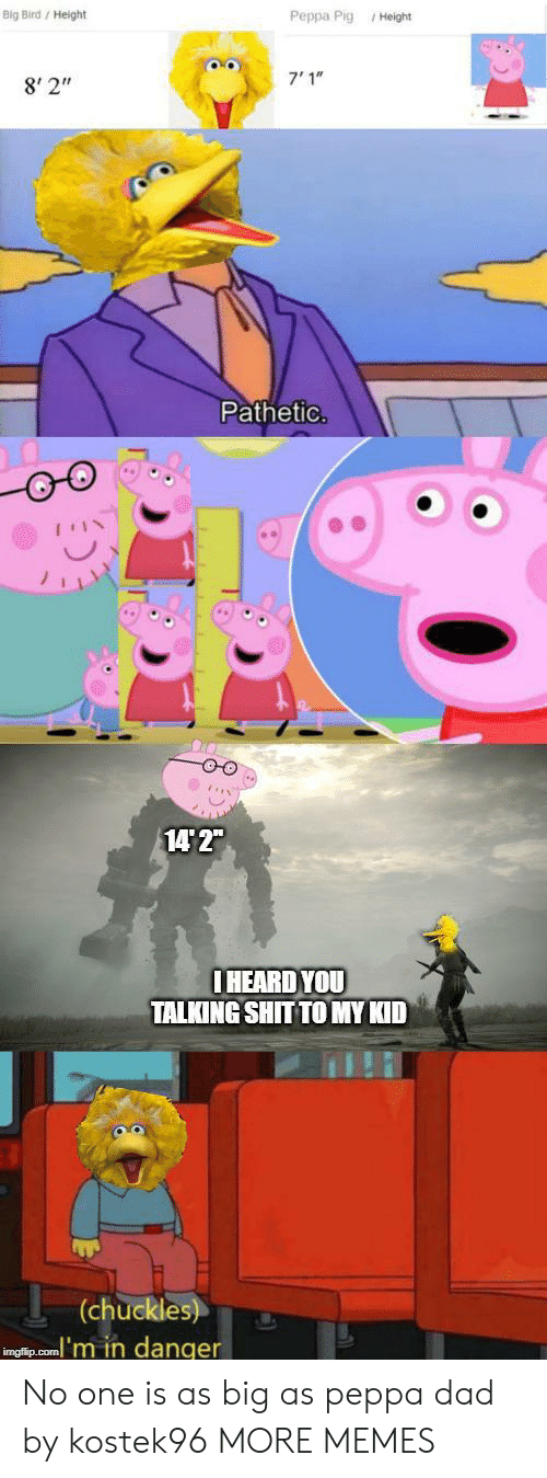 "peppa pig: Big Bird/ Height  Peppa Pig Height  7'1""  8' 2""  Pathetic.  14 2""  IHEARD YOU  TALKING SHIT TO MY KID  (chuckles)  inglip.com'm in danger No one is as big as peppa dad by kostek96 MORE MEMES"