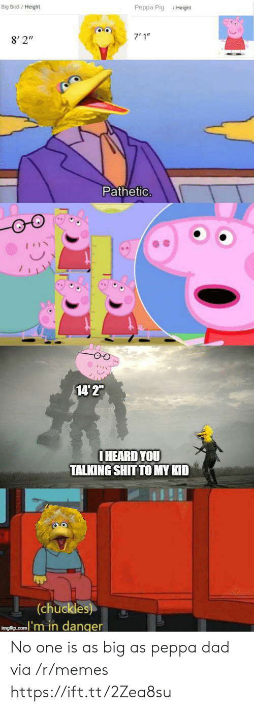 "peppa pig: Big Bird/ Height  Peppa Pig Height  7'1""  8' 2""  Pathetic.  14 2""  IHEARD YOU  TALKING SHIT TO MY KID  (chuckles)  inglip.com'm in danger No one is as big as peppa dad via /r/memes https://ift.tt/2Zea8su"