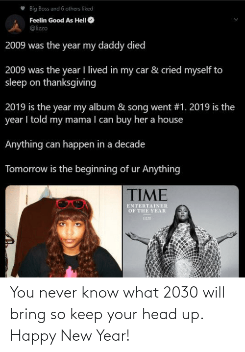 keep your head up: Big Boss and 6 others liked  Feelin Good As HelI O  @lizzo  2009 was the year my daddy died  2009 was the year I lived in my car & cried myself to  sleep on thanksgiving  2019 is the year my album & song went #1. 2019 is the  year I told my mama I can buy her a house  Anything can happen in a decade  Tomorrow is the beginning of ur Anything  TIME  ENTERTAINER  OF THE YEAR  UZZD You never know what 2030 will bring so keep your head up. Happy New Year!