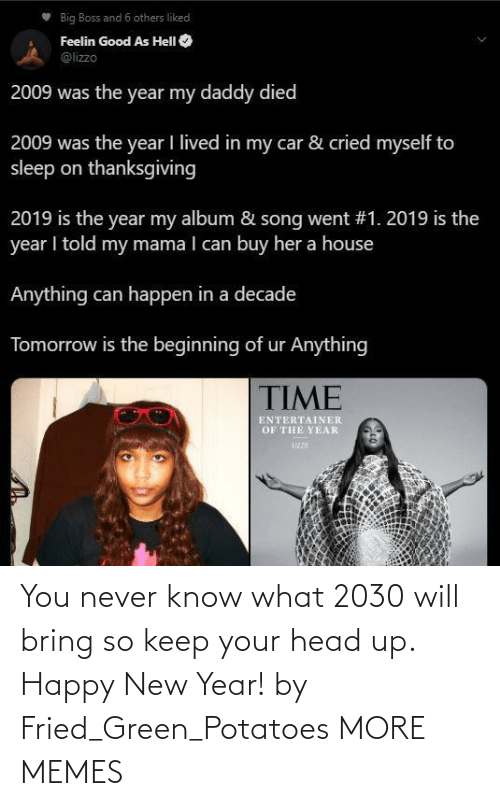 keep your head up: Big Boss and 6 others liked  Feelin Good As HelI O  @lizzo  2009 was the year my daddy died  2009 was the year I lived in my car & cried myself to  sleep on thanksgiving  2019 is the year my album & song went #1. 2019 is the  year I told my mama I can buy her a house  Anything can happen in a decade  Tomorrow is the beginning of ur Anything  TIME  ENTERTAINER  OF THE YEAR  UZZD You never know what 2030 will bring so keep your head up. Happy New Year! by Fried_Green_Potatoes MORE MEMES