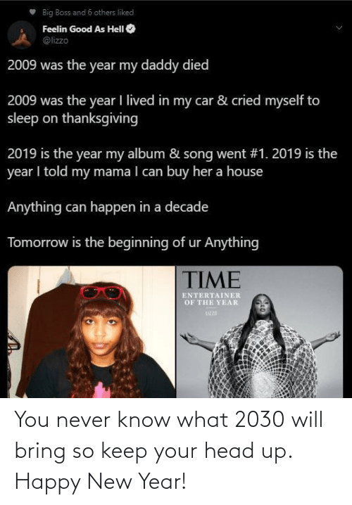 happy new year: Big Boss and 6 others liked  Feelin Good As HelI O  @lizzo  2009 was the year my daddy died  2009 was the year I lived in my car & cried myself to  sleep on thanksgiving  2019 is the year my album & song went #1. 2019 is the  year I told my mama I can buy her a house  Anything can happen in a decade  Tomorrow is the beginning of ur Anything  TIME  ENTERTAINER  OF THE YEAR  UZZD You never know what 2030 will bring so keep your head up. Happy New Year!