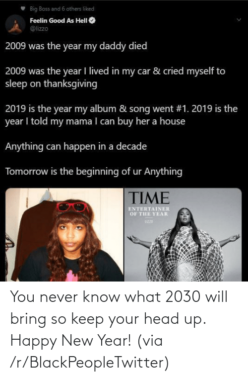 happy new year: Big Boss and 6 others liked  Feelin Good As HelI O  @lizzo  2009 was the year my daddy died  2009 was the year I lived in my car & cried myself to  sleep on thanksgiving  2019 is the year my album & song went #1. 2019 is the  year I told my mama I can buy her a house  Anything can happen in a decade  Tomorrow is the beginning of ur Anything  TIME  ENTERTAINER  OF THE YEAR  UZZD You never know what 2030 will bring so keep your head up. Happy New Year! (via /r/BlackPeopleTwitter)