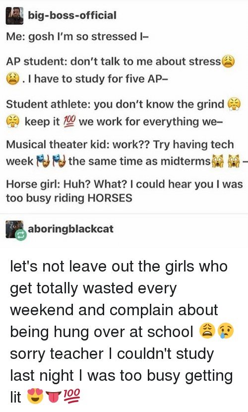 Girls, Horses, and Huh: big-boss-official  Me: gosh I'm so stressed l-  AP student: don't talk to me about stress  . I have to study for five AP-  Student athlete: you don't know the grind )  G. keep it型we work for everything we-  Musical theater kid: work?? Try having tech  week M NJ the same time as midterms  Horse girl: Huh? What? I could hear you I was  too busy riding HORSES  aboringblackcat let's not leave out the girls who get totally wasted every weekend and complain about being hung over at school 😩😢sorry teacher I couldn't study last night I was too busy getting lit 😍👅💯