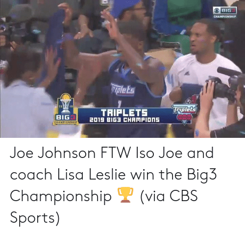 Championship: BIG  CHAMPIONSHIP  Nplets  Taplet's  TRIPLETS  2019 BIG CHAMPIONS  BIG  CHAMPIONSHIP Joe Johnson FTW  Iso Joe and coach Lisa Leslie win the Big3 Championship 🏆  (via CBS Sports)