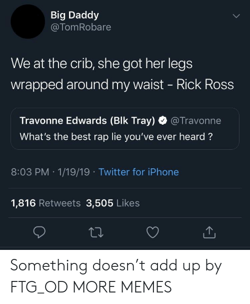 crib: Big Daddy  @TomRobare  We at the crib, she got her legs  wrapped around my waist - Rick Ross  Travonne Edwards (Blk Tray) @Travonne  What's the best rap lie you've ever heard?  8:03 PM 1/19/19 Twitter for iPhone  1,816 Retweets 3,505 Likes Something doesn't add up by FTG_OD MORE MEMES