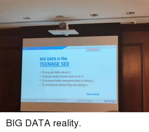 Funny, Sex, and How To: BIG DATA  BIG DATA is like  TEENAGE SEX  Everyone talks about it,  Nobody really knows how to do it,  Everyone thinks everyone else is doing it,  So everyone claims they are doing it.  Dan Ariely  FGV