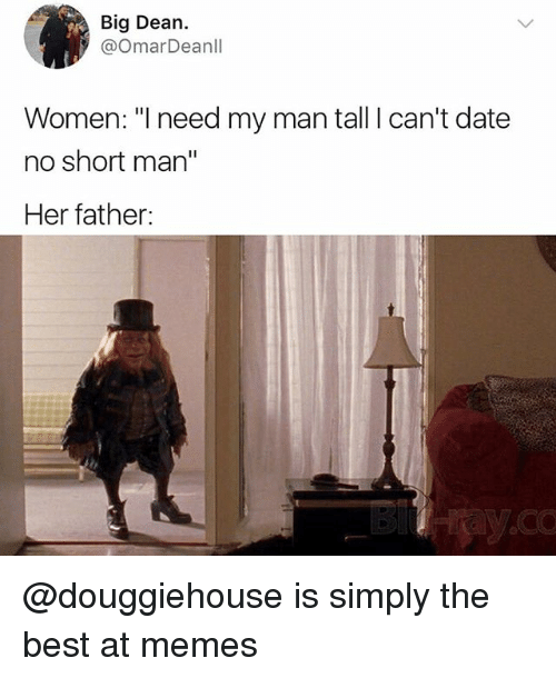"Memes, Best, and Date: Big Dean.  @OmarDeanll  Women: ""I need my man tall I can't date  no short man""  Her father: @douggiehouse is simply the best at memes"