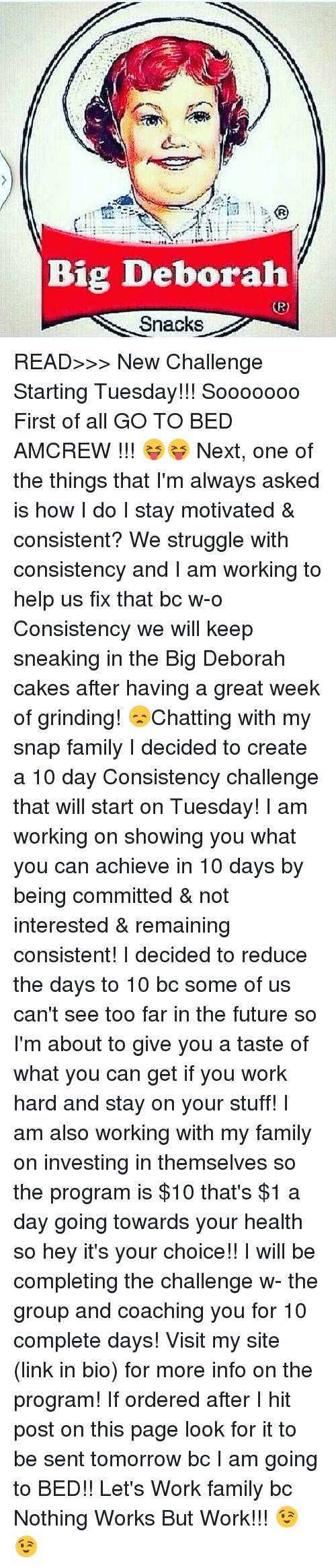 Big Deborah: Big Deborah  Snacks READ>>> New Challenge Starting Tuesday!!! Sooooooo First of all GO TO BED AMCREW !!! 😝😝 Next, one of the things that I'm always asked is how I do I stay motivated & consistent? We struggle with consistency and I am working to help us fix that bc w-o Consistency we will keep sneaking in the Big Deborah cakes after having a great week of grinding! 😞Chatting with my snap family I decided to create a 10 day Consistency challenge that will start on Tuesday! I am working on showing you what you can achieve in 10 days by being committed & not interested & remaining consistent! I decided to reduce the days to 10 bc some of us can't see too far in the future so I'm about to give you a taste of what you can get if you work hard and stay on your stuff! I am also working with my family on investing in themselves so the program is $10 that's $1 a day going towards your health so hey it's your choice!! I will be completing the challenge w- the group and coaching you for 10 complete days! Visit my site (link in bio) for more info on the program! If ordered after I hit post on this page look for it to be sent tomorrow bc I am going to BED!! Let's Work family bc Nothing Works But Work!!! 😉😉