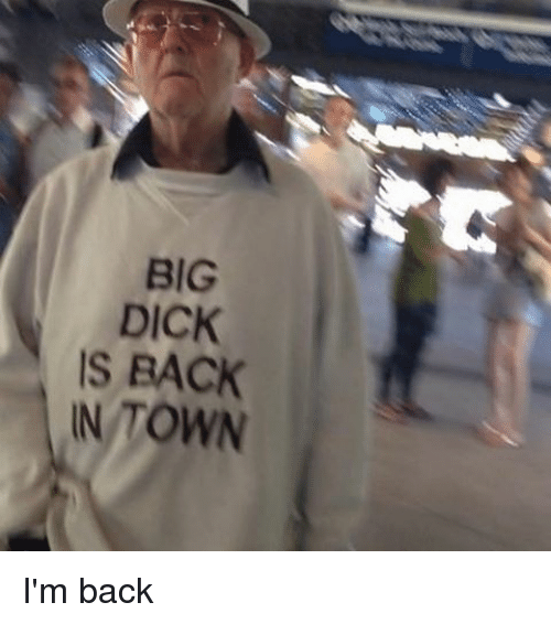 Big Dick, Memes, and Dick: BIG  DICK  IS BACK  IN TOWN I'm back