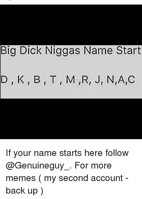Big Dick, Memes, and Big Dicks: Big Dick Niggas Name Start  D K, B, T, M IR, J, N,A,C If your name starts here follow @Genuineguy_. For more memes ( my second account - back up )