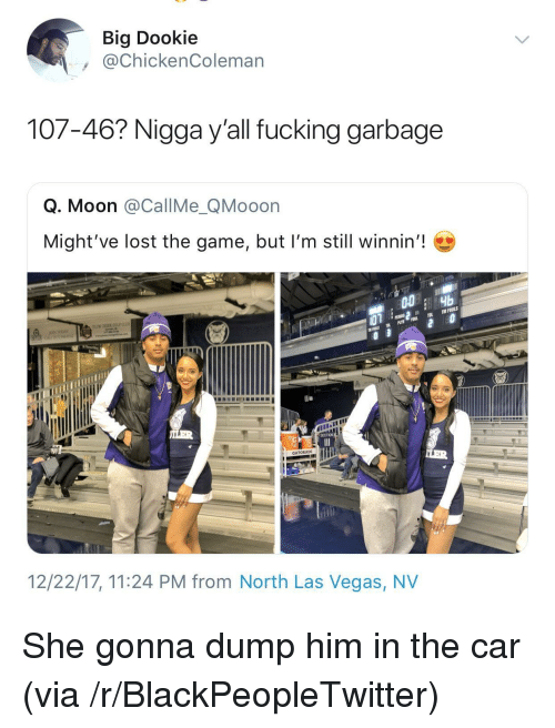 las vegas nv: Big Dookie  @ChickenColeman  107-46? Nigga y'all fucking garbage  Q. Moon @CallMe_QMooon  Might've lost the game, but I'm still winnin'!  GATORADE  12/22/17, 11:24 PM from North Las Vegas, NV <p>She gonna dump him in the car (via /r/BlackPeopleTwitter)</p>