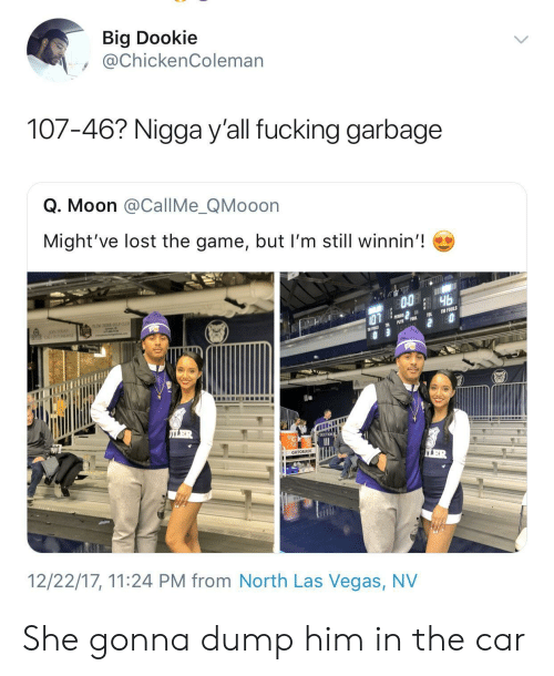 las vegas nv: Big Dookie  @ChickenColeman  107-46? Nigga y'all fucking garbage  Q. Moon @CallMe_QMooon  Might've lost the game, but I'm still winnin'!  GATORADE  12/22/17, 11:24 PM from North Las Vegas, NV She gonna dump him in the car