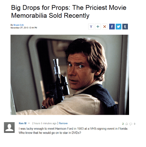 Ford: Big Drops for Props: The Priciest Movie  Memorabilia Sold Recently  By Bryan Enk  November 27, 2013 12:44 PM  Ken M 2 hours 5 minutes ago Remove  I was lucky enough to meet Harrison Ford in 1983 at a VHS-signing event in Florida.  Who knew that he would go on to star in DVDs?