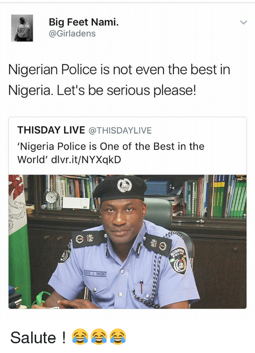 Memes, Nigeria, and 🤖: Big Feet Nami.  Girladens  Nigerian Police is not even the best in  Nigeria. Let's be serious please!  THISDAY LIVE  a THISDAYLIVE  Nigeria Police is One of the Best in the  World' dlvr.it/NYXqkD Salute ! 😂😂😂