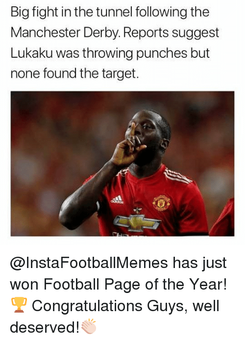 Football, Memes, and Target: Big fight in the tunnel following the  Manchester Derby. Reports suggest  Lukaku was throwing punches but  none found the target. @InstaFootballMemes has just won Football Page of the Year!🏆 Congratulations Guys, well deserved!👏🏻