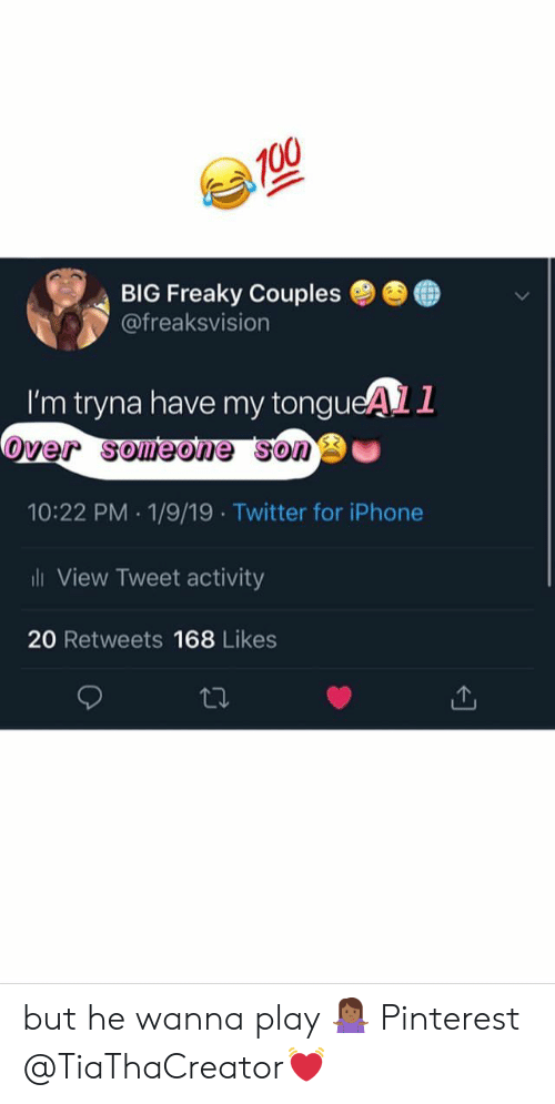 freaky: BIG Freaky Couples ●  @freaksvision  ●  I'm tryna have my tongueAL1  over someone sono  10:22 PM 1/9/19 Twitter for iPhone  ili View Tweet activity  20 Retweets 168 Likes but he wanna play 🤷🏾‍♀️ Pinterest @TiaThaCreator💓