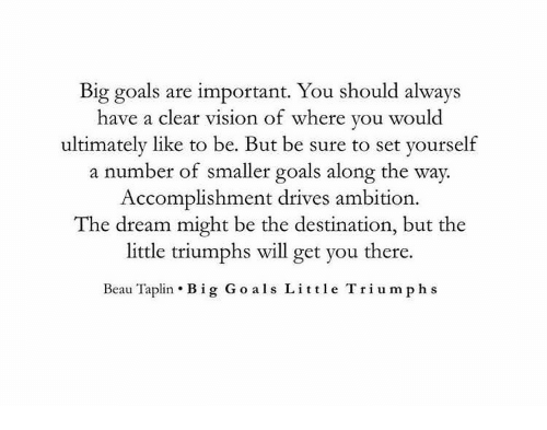 Ambition: Big goals are important. You should always  have a clear vision of where you woul  ultimately like to be. But be sure to set yourself  a number of smaller goals along the way.  Accomplishment drives ambition  The dream might be the destination, but the  little triumphs will get you there.  Beau Taplin . Big Go als Little Triumph s