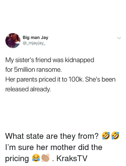big man: Big man Jay  @_mjayjay.  My sister's friend was kidnapped  for 5million ransome.  Her parents priced it to 100k. She's been  released alreadv What state are they from? 🤣🤣I'm sure her mother did the pricing 😂👏🏽 . KraksTV