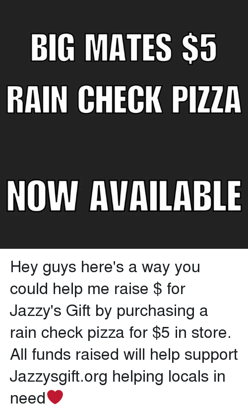 rain check: BIG MATES $5  RAIN CHECK PIZZA  NOW AVAILABLE Hey guys here's a way you could help me raise $ for Jazzy's Gift by purchasing a rain check pizza for $5 in store. All funds raised will help support Jazzysgift.org helping locals in need❤️