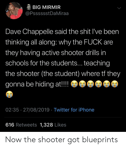 shooter: BIG MIRMIR  @PsssssstDaMiraa  Dave Chappelle said the shit I've been  thinking all along: why the FUCK are  they having active shooter drills in  schools for the students... teaching  the shooter (the student) where tf they  gonna be hiding at!!  02:35 27/08/2019 Twitter for iPhone  616 Retweets 1,328 Likes Now the shooter got blueprints