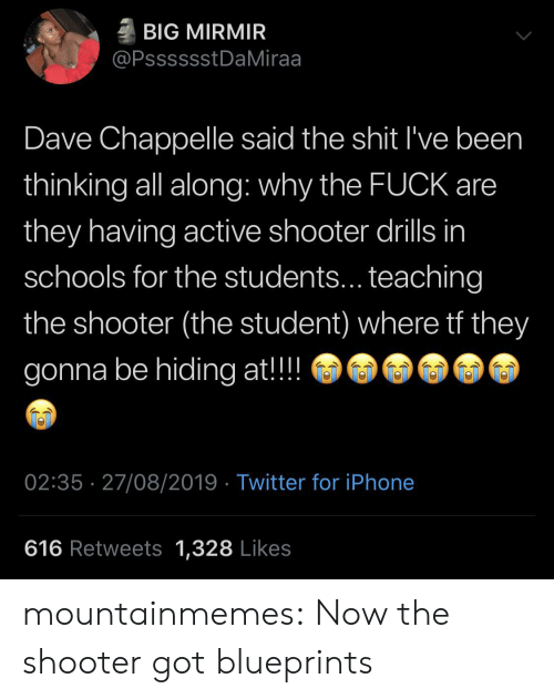 shooter: BIG MIRMIR  @PsssssstDaMiraa  Dave Chappelle said the shit I've been  thinking all along: why the FUCK are  they having active shooter drills in  schools for the students... teaching  the shooter (the student) where tf they  gonna be hiding at!!  02:35 27/08/2019 Twitter for iPhone  616 Retweets 1,328 Likes mountainmemes:  Now the shooter got blueprints