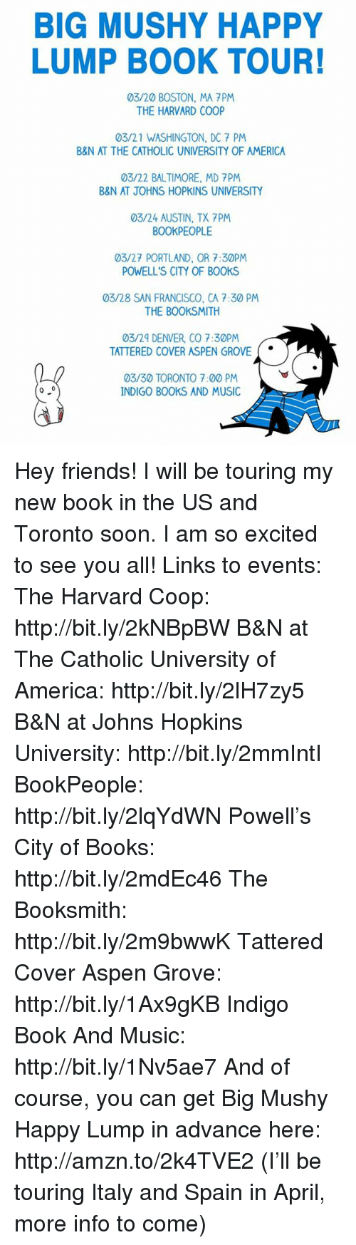 Denver Co: BIG MUSHY HAPPY  LUMP BOOK TOUR!  03/20 BOSTON, MA PM  THE HARVARD COOP  03/21 WASHINGTON, DC 7 PM  B&N AT THE CATHOLIC UNIVERSITY OF AMERICA  03/22 BALTIMORE, MD 7PM  B&N AT JOHNS HOPKINS UNIVERSITY  03/24 AUSTIN, TX 7PM  BOOKPEOPLE  03/27 PORTLAND, OR 7:30PM  POWELL'S CITY OF BOOKS  03/28 SAN FRANCISCO, CA 7:30 PM  THE BOOKSMITH  03/29 DENVER, CO 7:30PM  TATTERED COVER ASPEN GROVE  03/30 TORONTO 7:00 PM  0 0  INDIGO BOOKS AND MUSIC Hey friends! I will be touring my new book in the US and Toronto soon. I am so excited to see you all!  Links to events:  The Harvard Coop: http://bit.ly/2kNBpBW  B&N at The Catholic University of America: http://bit.ly/2lH7zy5  B&N at Johns Hopkins University: http://bit.ly/2mmIntI  BookPeople: http://bit.ly/2lqYdWN  Powell's City of Books: http://bit.ly/2mdEc46  The Booksmith: http://bit.ly/2m9bwwK  Tattered Cover Aspen Grove: http://bit.ly/1Ax9gKB  Indigo Book And Music: http://bit.ly/1Nv5ae7  And of course, you can get Big Mushy Happy Lump in advance here: http://amzn.to/2k4TVE2  (I'll be touring Italy and Spain in April, more info to come)