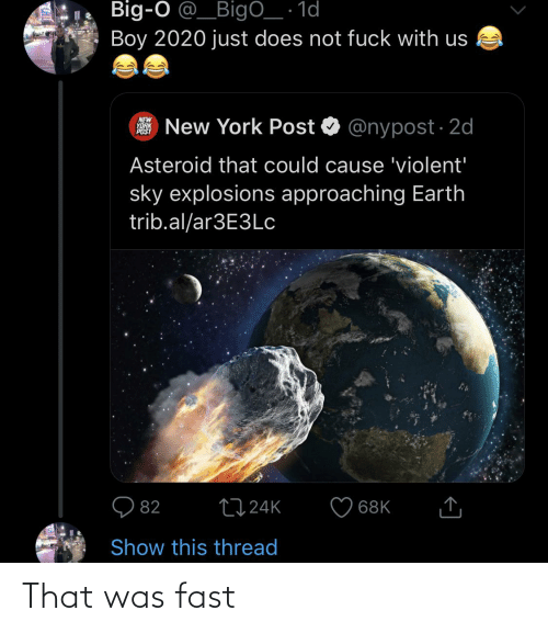 That Was Fast: Big-O @_BigO_ · 1d  Boy 2020 just does not fuck with us  New York Post O @nypost · 2d  NEW  YORK  POST  Asteroid that could cause 'violent'  sky explosions approaching Earth  trib.al/ar3E3LC  2724K  82  68K  Show this thread  <] That was fast