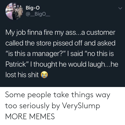 "customer: Big-O  @_BigO_  My job finna fire my ass...a customer  called the store pissed off and asked  ""is this a manager?"" I said ""no this is  Patrick"" I thought he would laugh...he  lost his shit Some people take things way too seriously by VerySlump MORE MEMES"