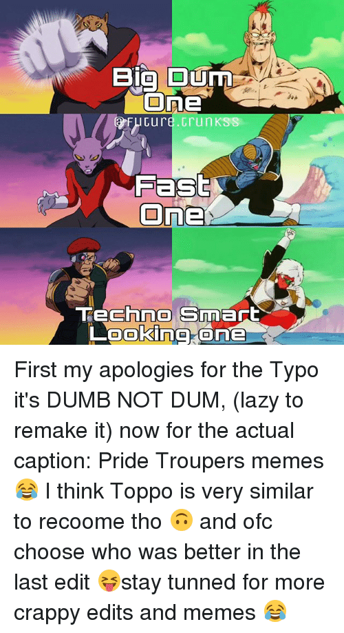 Dumb, Lazy, and Memes: Big Ourn  One  Cure Grun KSS  Fast  On  chne Smart  Looking One First my apologies for the Typo it's DUMB NOT DUM, (lazy to remake it) now for the actual caption: Pride Troupers memes 😂 I think Toppo is very similar to recoome tho 🙃 and ofc choose who was better in the last edit 😝stay tunned for more crappy edits and memes 😂